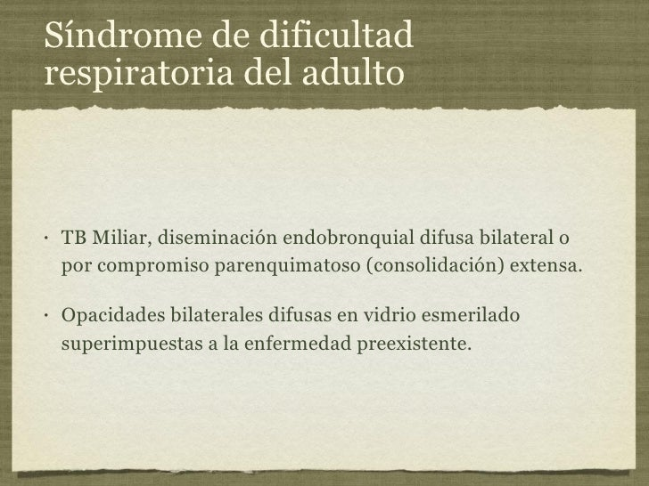Síndrome de dificultad respiratoria del adulto <ul><li>TB Miliar, diseminación endobronquial difusa bilateral o por compro...