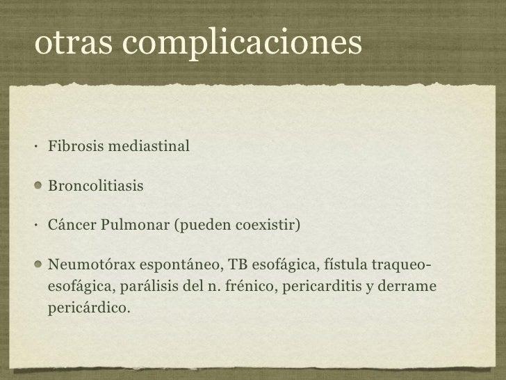 otras complicaciones <ul><li>Fibrosis mediastinal </li></ul><ul><li>Broncolitiasis </li></ul><ul><li>Cáncer Pulmonar (pued...