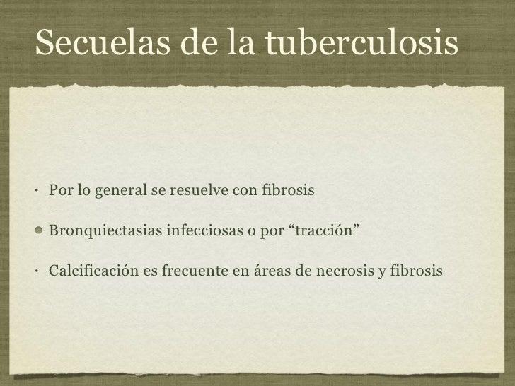 Secuelas de la tuberculosis <ul><li>Por lo general se resuelve con fibrosis  </li></ul><ul><li>Bronquiectasias infecciosas...