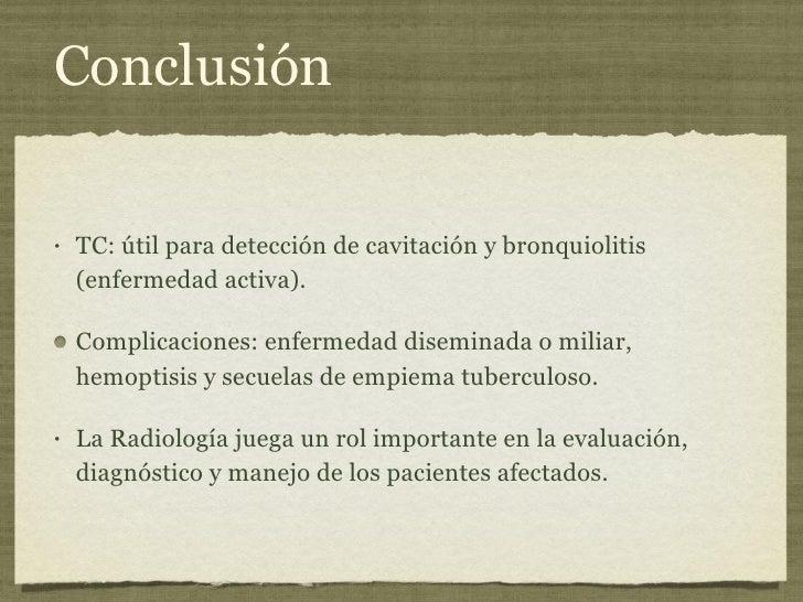 Conclusión <ul><li>TC: útil para detección de cavitación y bronquiolitis (enfermedad activa). </li></ul><ul><li>Complicaci...