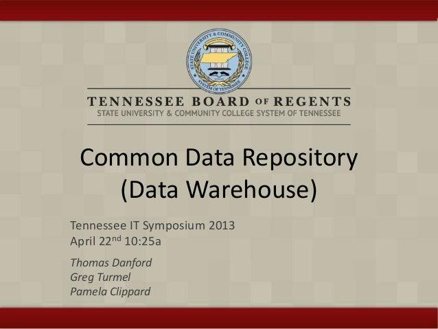 Common Data Repository (Data Warehouse) Tennessee IT Symposium 2013 April 22nd 10:25a Thomas Danford Greg Turmel Pamela Cl...