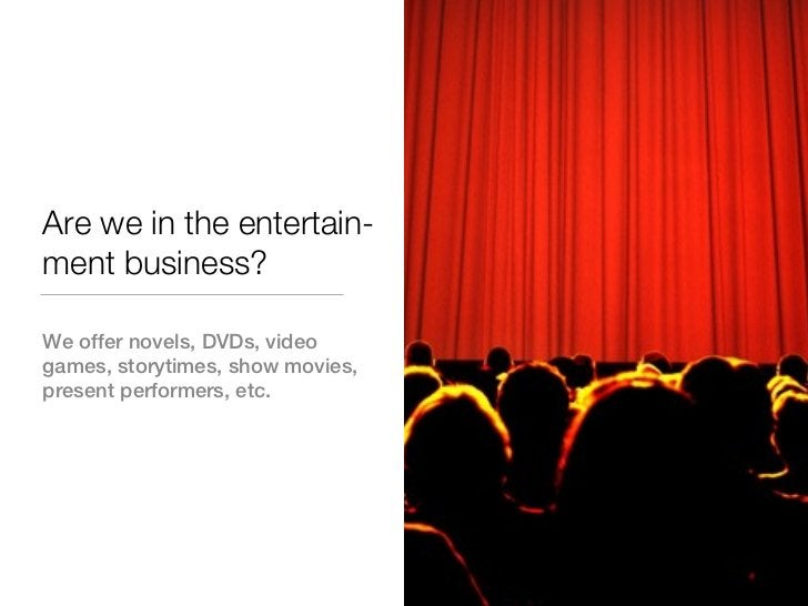 Are we in the entertain-ment business?We offer novels, DVDs, videogames, storytimes, show movies,present performers, etc.