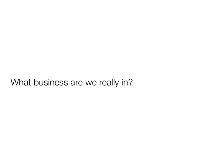 What business are we really in?