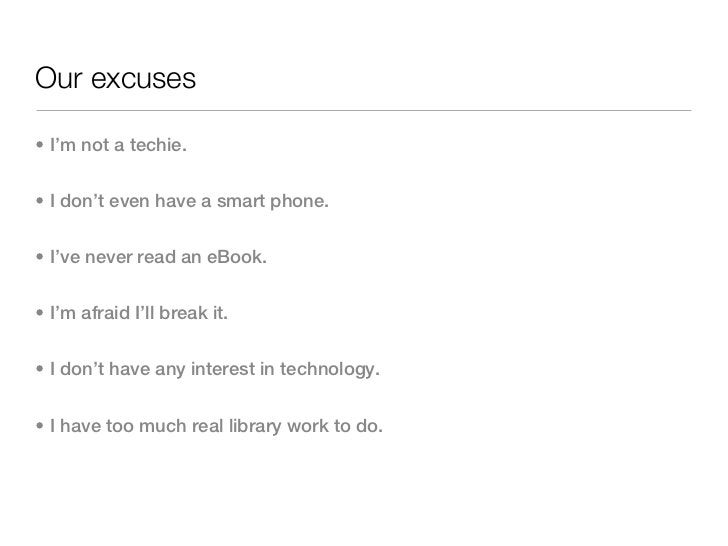 Our excuses• I'm not a techie.• I don't even have a smart phone.• I've never read an eBook.• I'm afraid I'll break it.• I ...