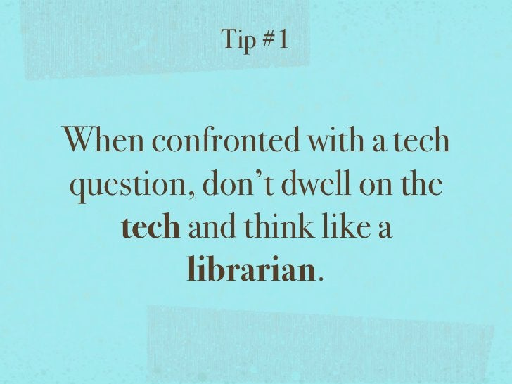 Tip #1When confronted with a techquestion, don't dwell on the   tech and think like a        librarian.