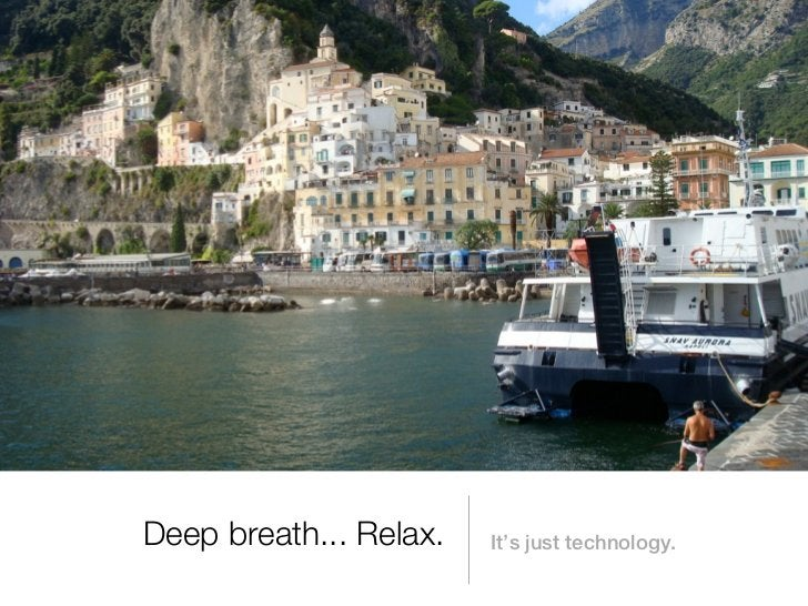 Deep breath... Relax.   It's just technology.