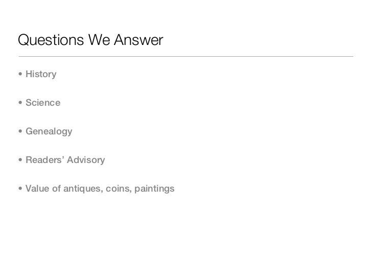 Questions We Answer• History• Science• Genealogy• Readers' Advisory• Value of antiques, coins, paintings