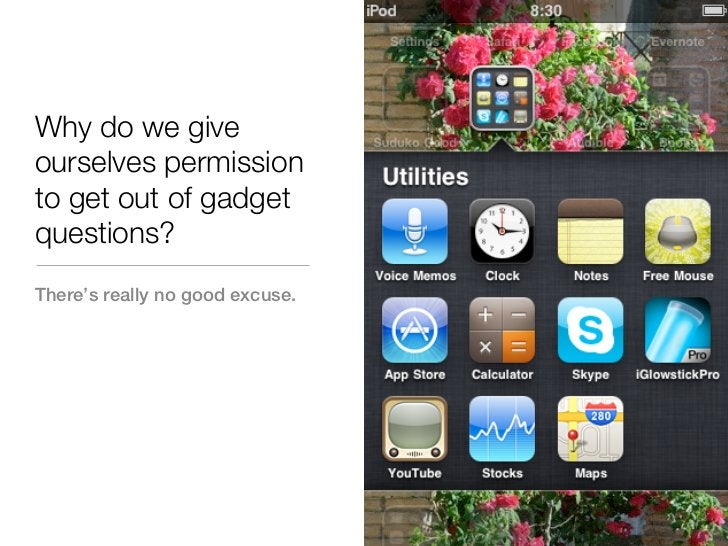 Why do we giveourselves permissionto get out of gadgetquestions?There's really no good excuse.