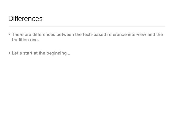 Differences• There are differences between the tech-based reference interview and the  tradition one.• Let's start at the ...