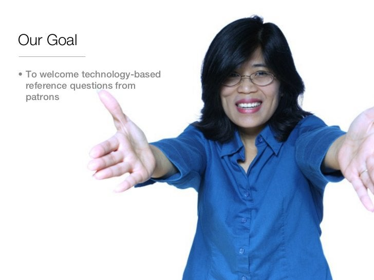 Our Goal• To welcome technology-based  reference questions from  patrons