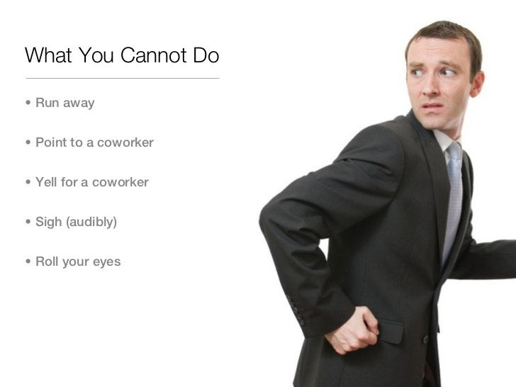 What You Cannot Do• Run away• Point to a coworker• Yell for a coworker• Sigh (audibly)• Roll your eyes