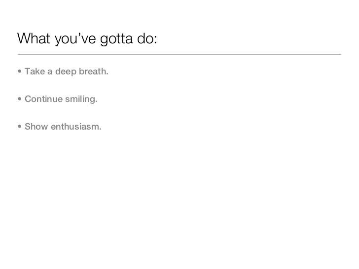 What you've gotta do:• Take a deep breath.• Continue smiling.• Show enthusiasm.