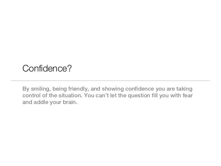 Confidence?By smiling, being friendly, and showing confidence you are takingcontrol of the situation. You can't let the qu...