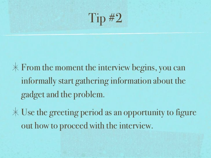 Tip #2From the moment the interview begins, you caninformally start gathering information about thegadget and the problem....