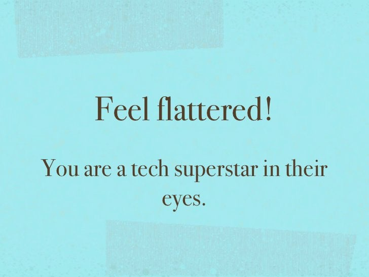 Feel flattered!You are a tech superstar in their             eyes.