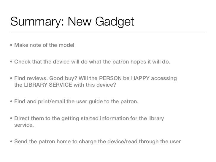 Summary: New Gadget• Make note of the model• Check that the device will do what the patron hopes it will do.• Find reviews...