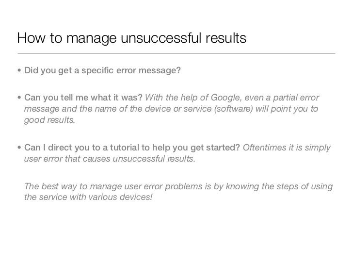 How to manage unsuccessful results• Did you get a specific error message?• Can you tell me what it was? With the help of G...