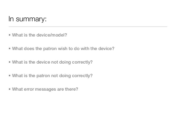 In summary:• What is the device/model?• What does the patron wish to do with the device?• What is the device not doing cor...
