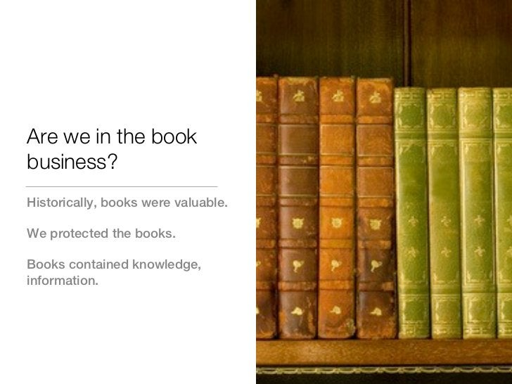 Are we in the bookbusiness?Historically, books were valuable.We protected the books.Books contained knowledge,information.