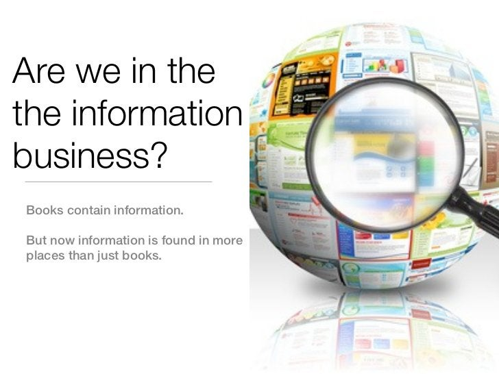 Are we in thethe informationbusiness?Books contain information.But now information is found in moreplaces than just books.