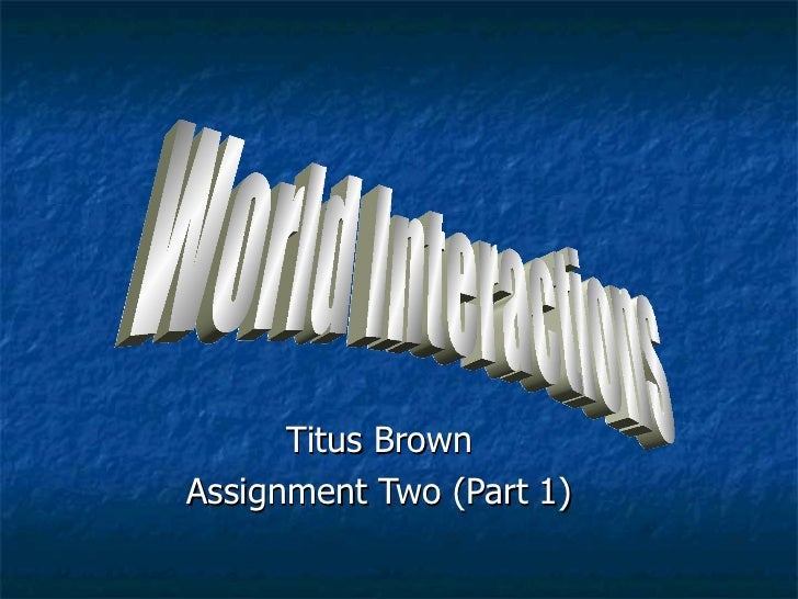 Titus Brown Assignment Two (Part 1) World Interactions