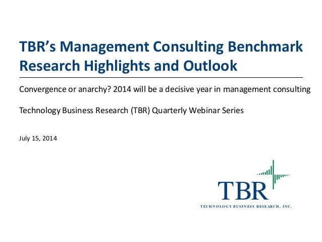TBRT ECH N O LO G Y B U SIN ESS RESEARCH , IN C. TBR's Management Consulting Benchmark Research Highlights and Outlook Con...