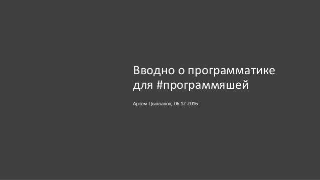 Вводно о программатике для #программяшей Артём Цыплаков, 06.12.2016