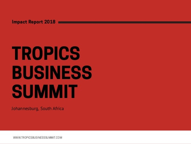 TROPICS BUSINESS SUMMITJohannesburg, South Africa WWW.TROPICSBUSINESSSUMMIT.COM ImpactReport2018