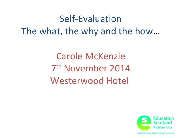 Self-Evaluation  The what, the why and the how…  Carole McKenzie  7th November 2014  Westerwood Hotel