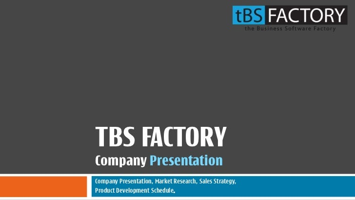 TBS FACTORYCompany PresentationCompany Presentation, Market Research, Sales Strategy,Product Development Schedule.