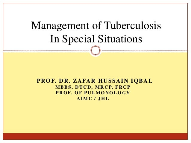 PROF. DR. ZAFAR HUSSAIN IQBAL MBBS, DTCD, MRCP, FRCP PROF. OF PULMONOLOGY AIMC / JHL Management of Tuberculosis In Special...