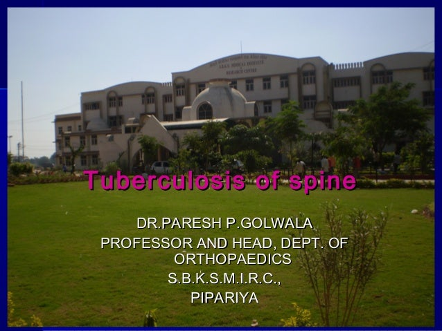 Tuberculosis of spine DR.PARESH P.GOLWALA PROFESSOR AND HEAD, DEPT. OF ORTHOPAEDICS S.B.K.S.M.I.R.C., PIPARIYA Dr. Paresh ...