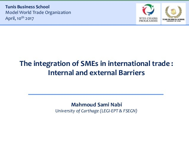 The integration of SMEs in international trade : Internal and external Barriers Mahmoud Sami Nabi University of Carthage (...
