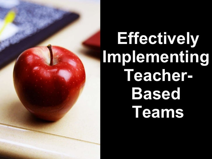 Effectively Implementing  Teacher- Based  Teams