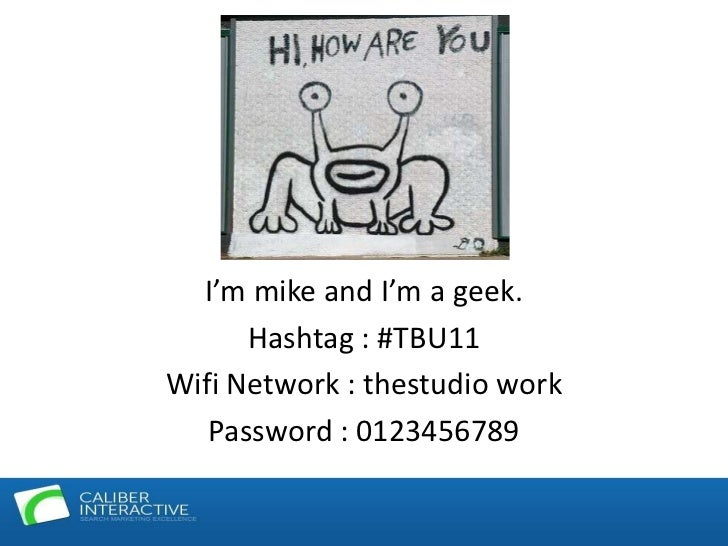 I'm mike and I'm a geek.<br />Hashtag : #TBU11<br />Wifi Network : thestudio work<br />Password : 0123456789<br />