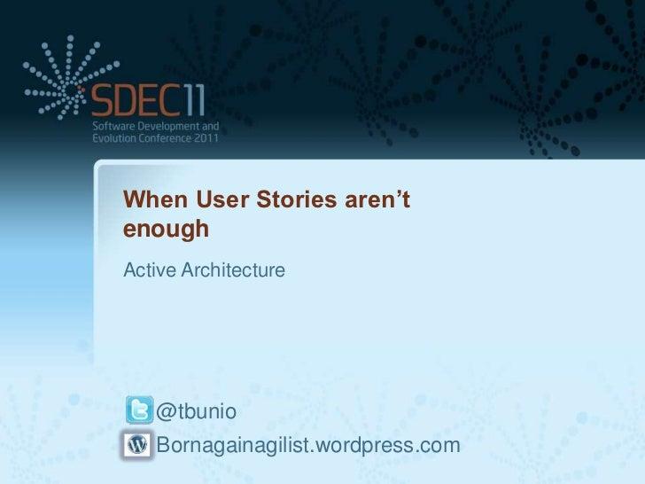 When User Stories aren'tenoughActive Architecture   @tbunio   Bornagainagilist.wordpress.com