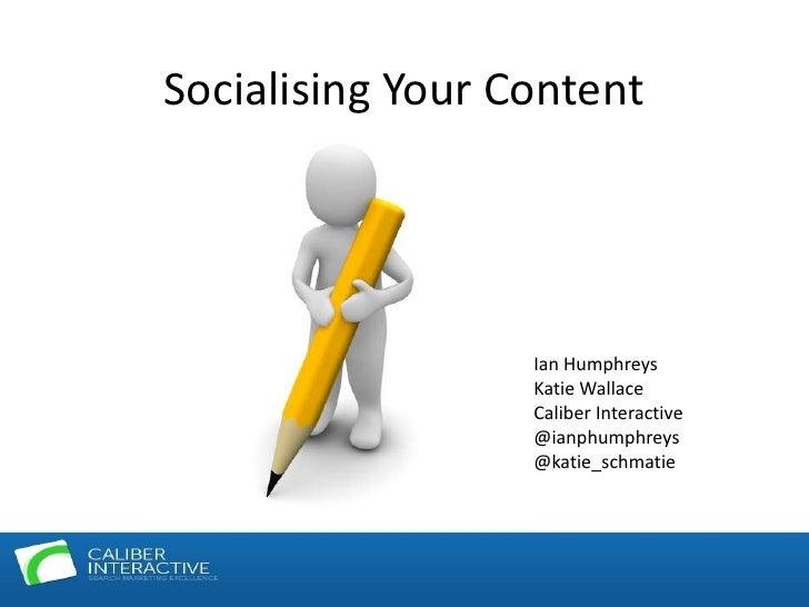 Socialising Your Content                  Ian Humphreys                  Katie Wallace                  Caliber Interactiv...