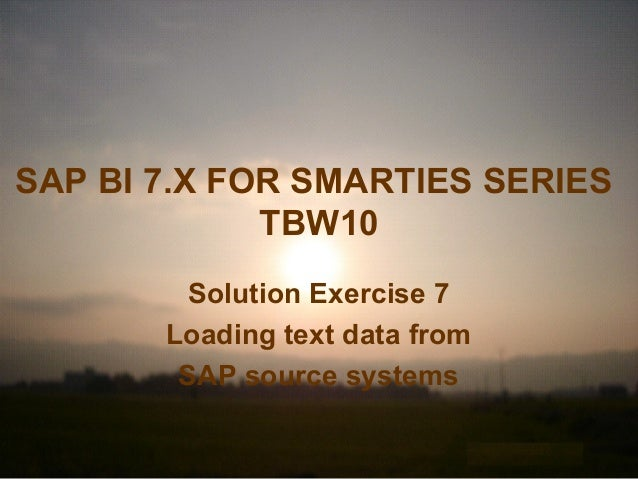 SAP BI 7.X FOR SMARTIES SERIES TBW10 Solution Exercise 7 Loading text data from SAP source systems