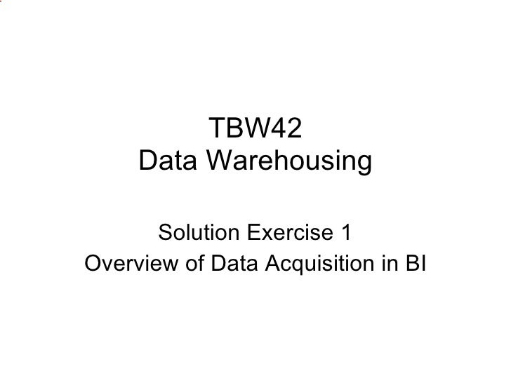 TBW42 Data Warehousing Solution Exercise 1 Overview of Data Acquisition in BI