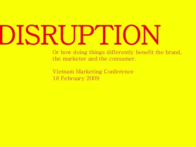 DISRUPTION  Or how doing things differently benefit the brand,  the marketer and the consumer.  Vietnam Marketing Conferen...