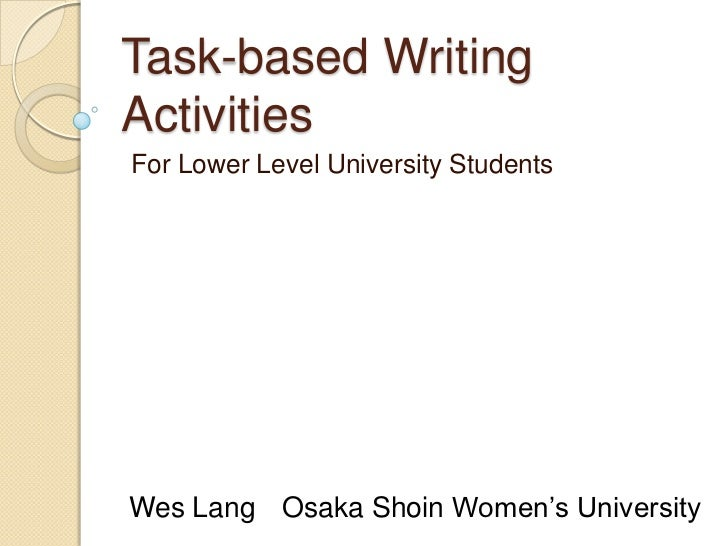 Task-based Writing Activities<br /> For Lower Level University Students<br />Wes Lang	Osaka Shoin Women's University<br />
