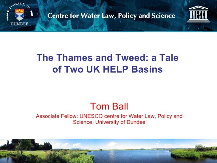 Tom Ball Associate Fellow: UNESCO centre for Water Law, Policy and Science, University of Dundee The Thames and Tweed: a T...
