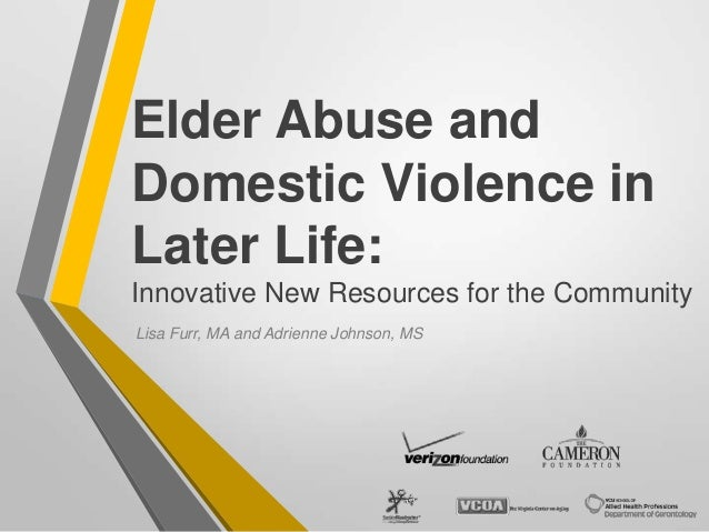 Elder Abuse and Domestic Violence in Later Life: Innovative New Resources for the Community Lisa Furr, MA and Adrienne Joh...