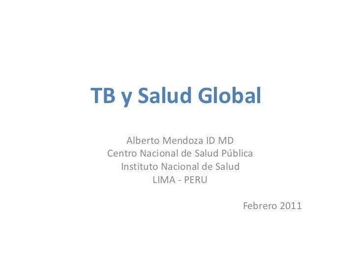 TB y Salud Global     Alberto Mendoza ID MD Centro Nacional de Salud Pública   Instituto Nacional de Salud           LIMA ...