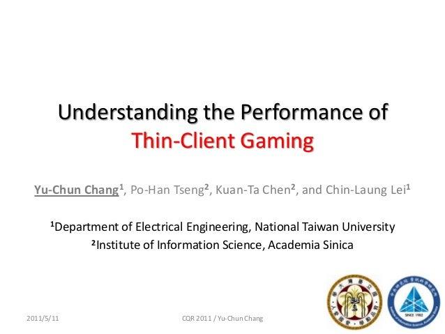 Understanding the Performance ofThin-Client Gaming12011/5/11 CQR 2011 / Yu-Chun ChangYu-Chun Chang1, Po-Han Tseng2, Kuan-T...