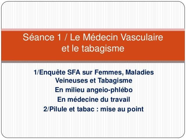 Séance 1 / Le Médecin Vasculaire et le tabagisme 1/Enquête SFA sur Femmes, Maladies Veineuses et Tabagisme En milieu angei...