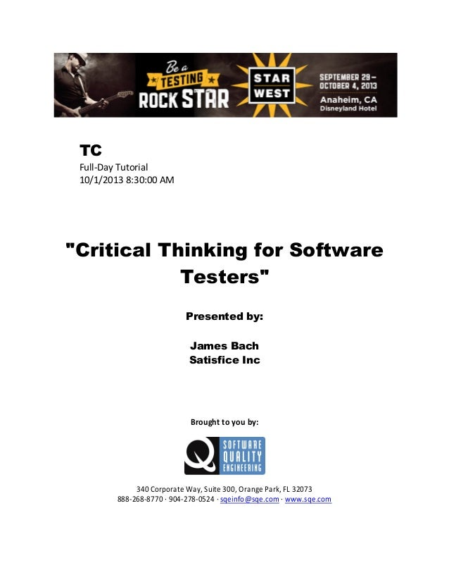 "TC Full-Day Tutorial 10/1/2013 8:30:00 AM  ""Critical Thinking for Software Testers"" Presented by: James Bach Satisfice Inc..."