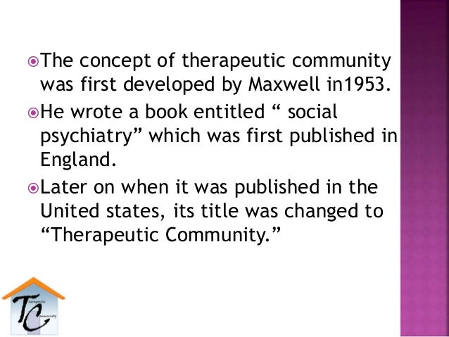 """The concept of therapeutic community was first developed by Maxwell in1953. He wrote a book entitled """" social psychiatry..."""