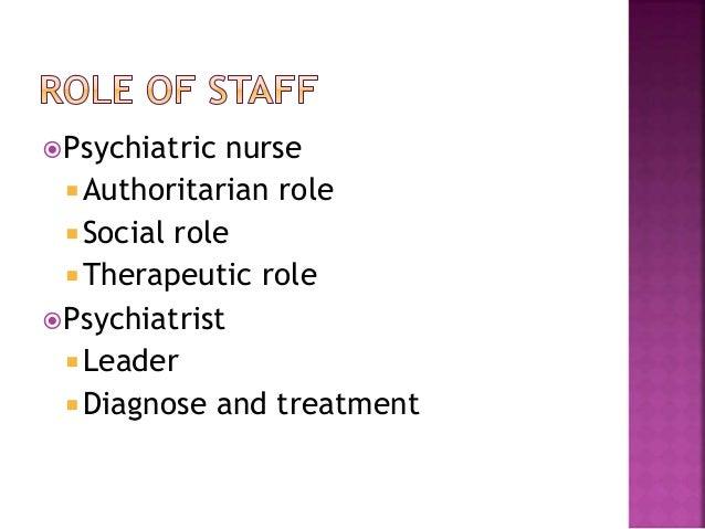 Psychiatric nurse  Authoritarian role Social role  Therapeutic role Psychiatrist  Leader  Diagnose and treatment
