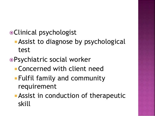 Clinical psychologist  Assist to diagnose by psychological test Psychiatric social worker  Concerned with client need ...
